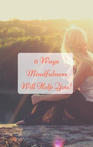 6 Ways Mindfulnesss will Help you!.jpg