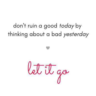 don't ruin a good today by thinking about a bad yesterdaylet it go..png